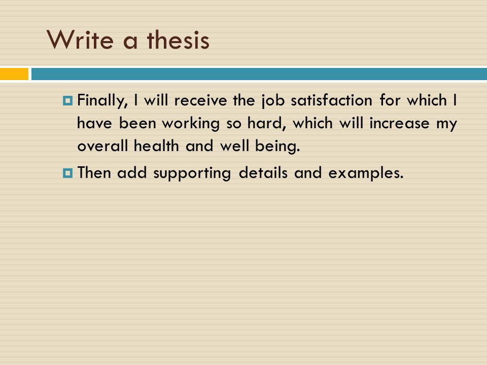 Write a thesis  Finally, I will receive the job satisfaction for which I have been working so hard, which will increase my overall health and well being.