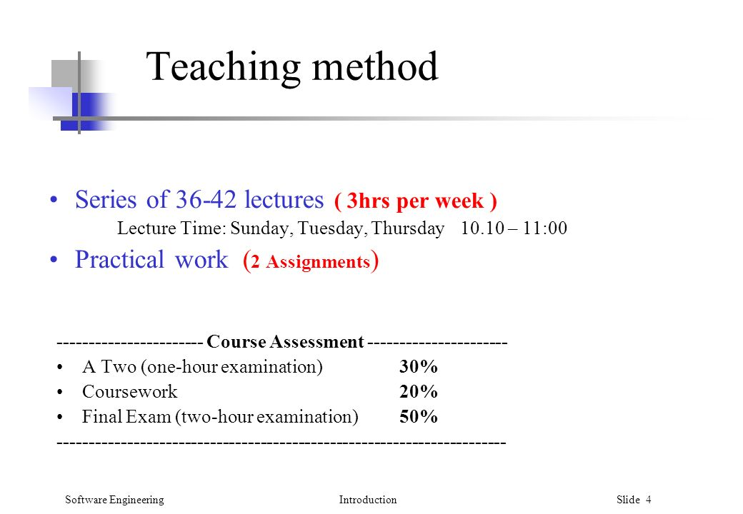 Software EngineeringIntroduction Slide 4 Teaching method Series of lectures ( 3hrs per week ) Lecture Time: Sunday, Tuesday, Thursday – 11:00 Practical work ( 2 Assignments ) Course Assessment A Two (one-hour examination)30% Coursework20% Final Exam (two-hour examination) 50%