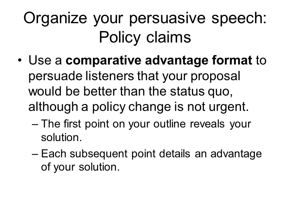 Organize your persuasive speech: Policy claims Use a comparative advantage format to persuade listeners that your proposal would be better than the status quo, although a policy change is not urgent.