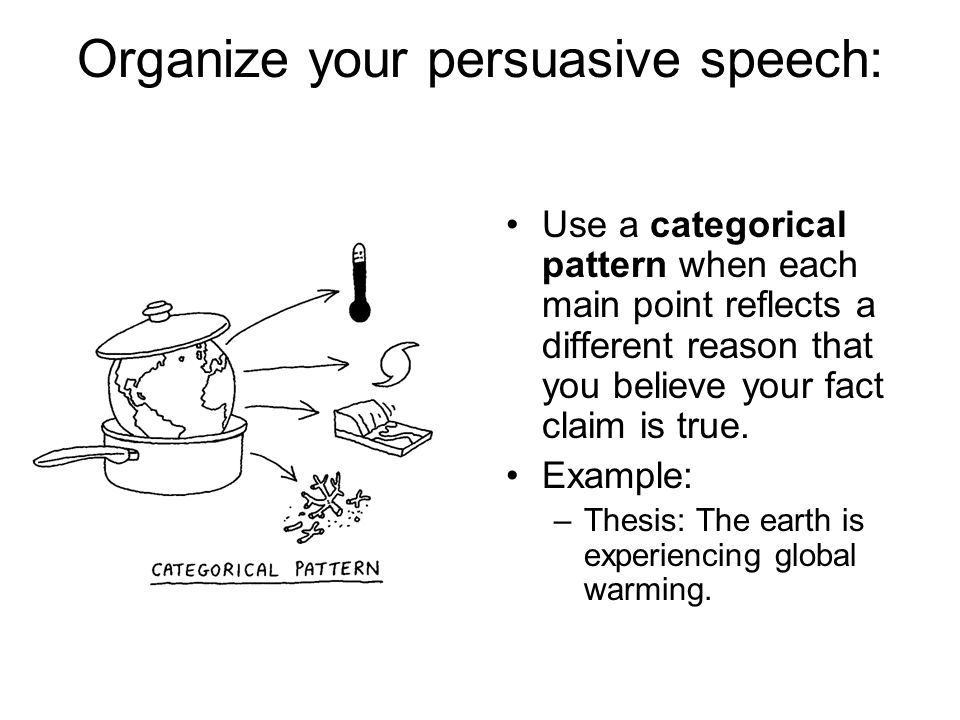 Organize your persuasive speech: Use a categorical pattern when each main point reflects a different reason that you believe your fact claim is true.