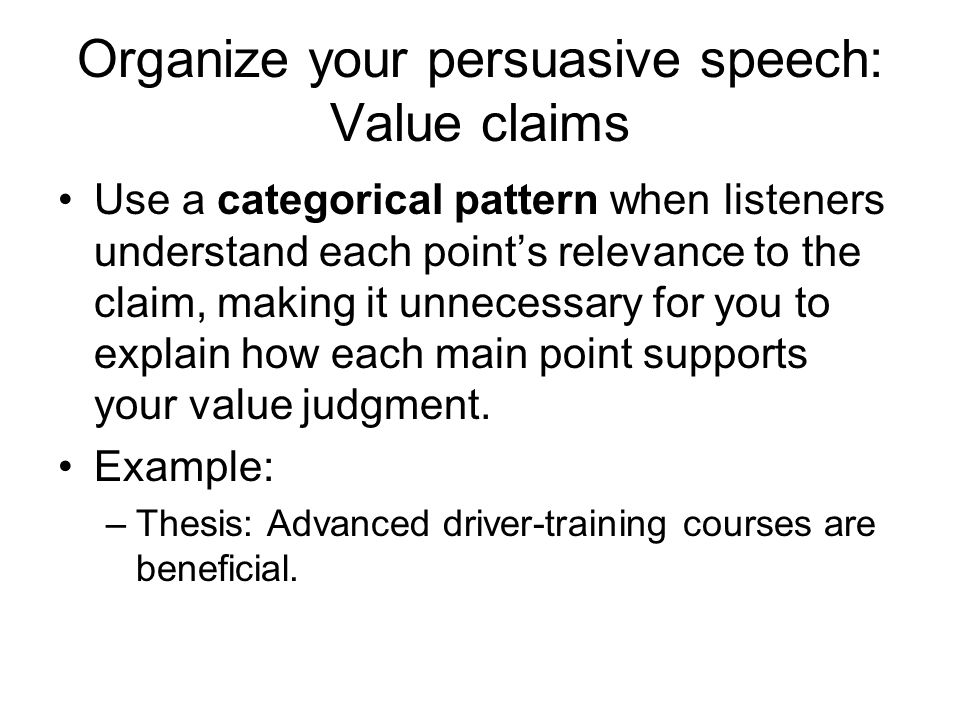 Organize your persuasive speech: Value claims Use a categorical pattern when listeners understand each point's relevance to the claim, making it unnecessary for you to explain how each main point supports your value judgment.