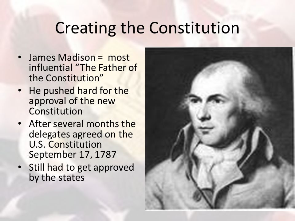 Creating the Constitution James Madison = most influential The Father of the Constitution He pushed hard for the approval of the new Constitution After several months the delegates agreed on the U.S.