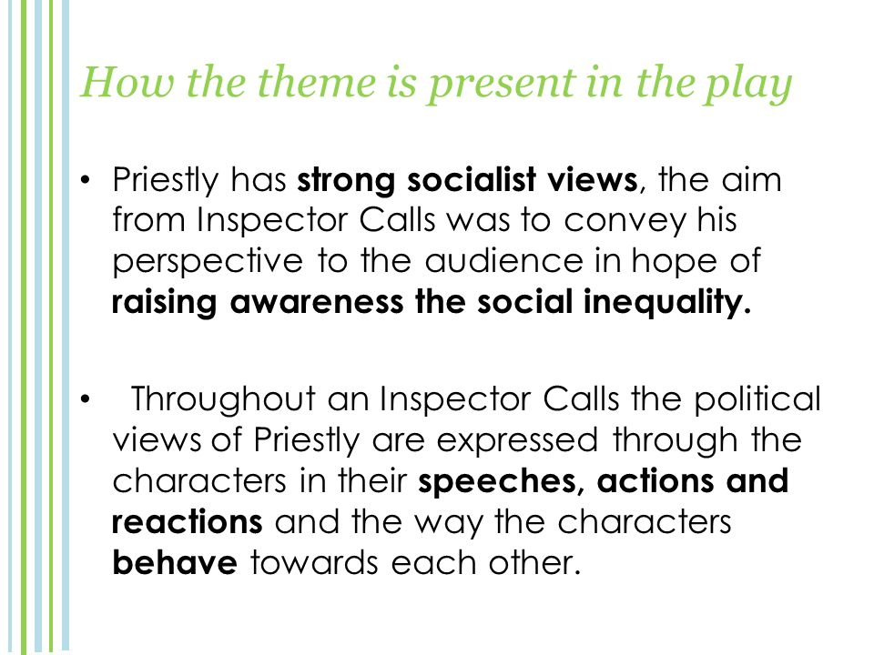 How the theme is present in the play Priestly has strong socialist views, the aim from Inspector Calls was to convey his perspective to the audience in hope of raising awareness the social inequality.