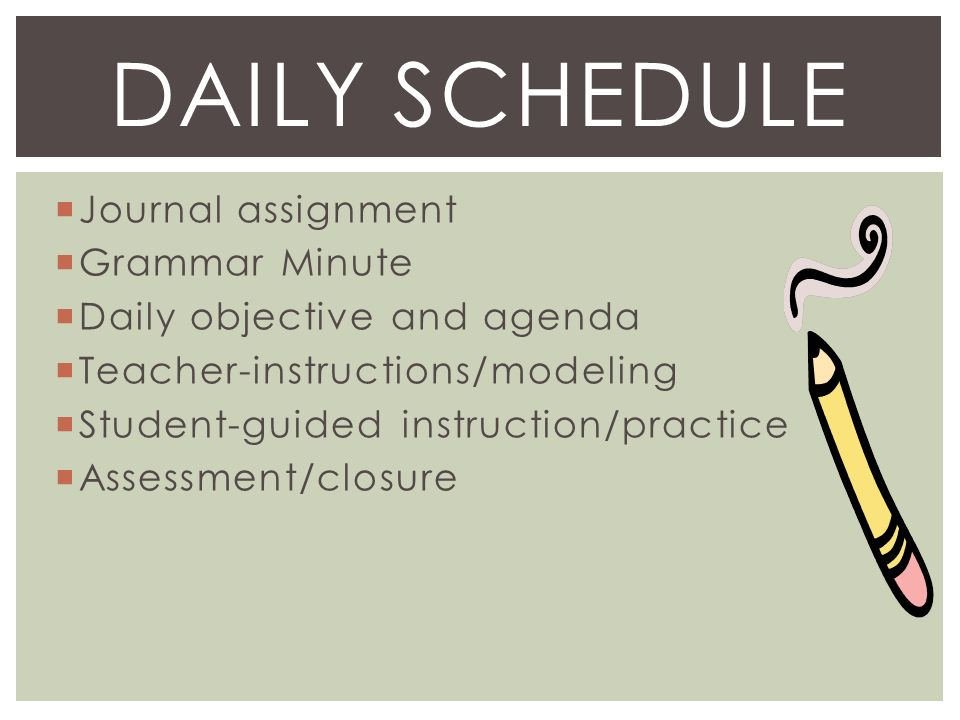  Journal assignment  Grammar Minute  Daily objective and agenda  Teacher-instructions/modeling  Student-guided instruction/practice  Assessment/closure DAILY SCHEDULE
