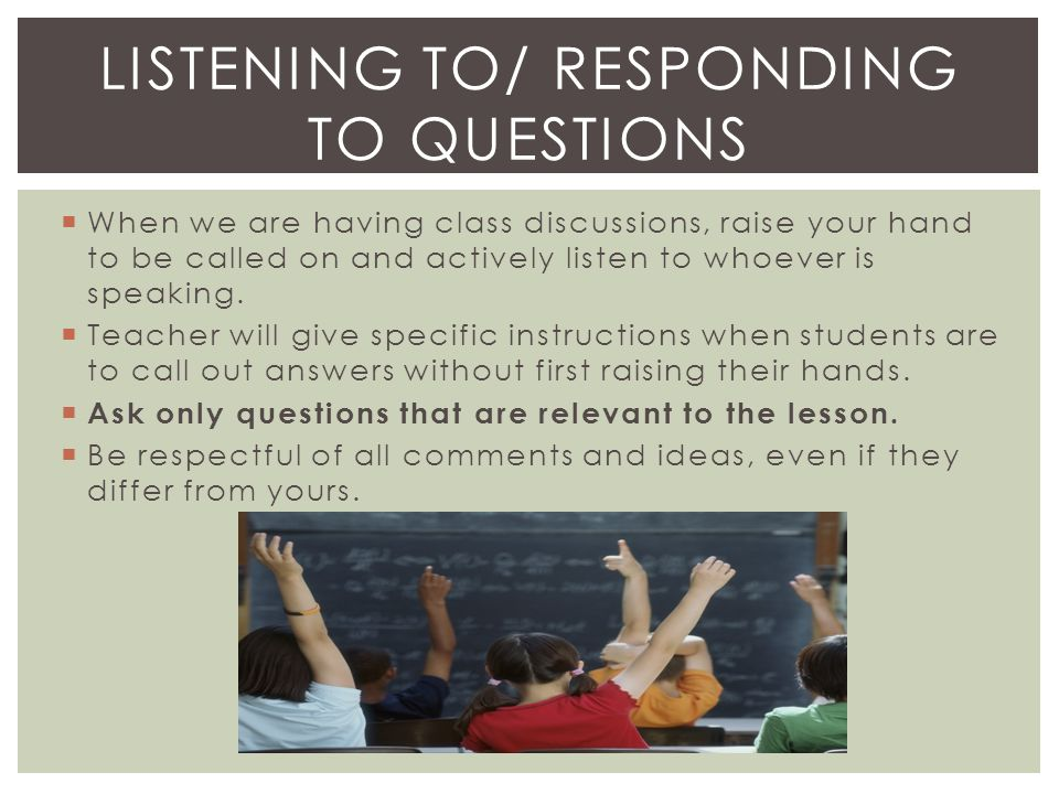  When we are having class discussions, raise your hand to be called on and actively listen to whoever is speaking.