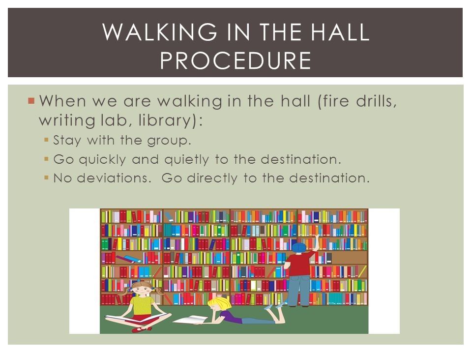  When we are walking in the hall (fire drills, writing lab, library):  Stay with the group.