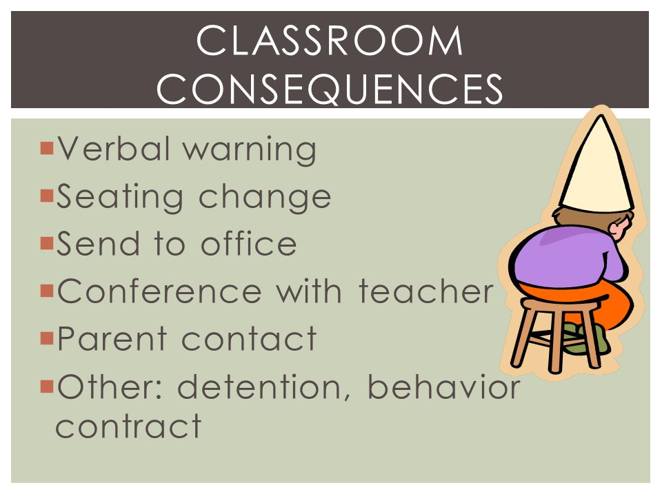  Verbal warning  Seating change  Send to office  Conference with teacher  Parent contact  Other: detention, behavior contract CLASSROOM CONSEQUENCES