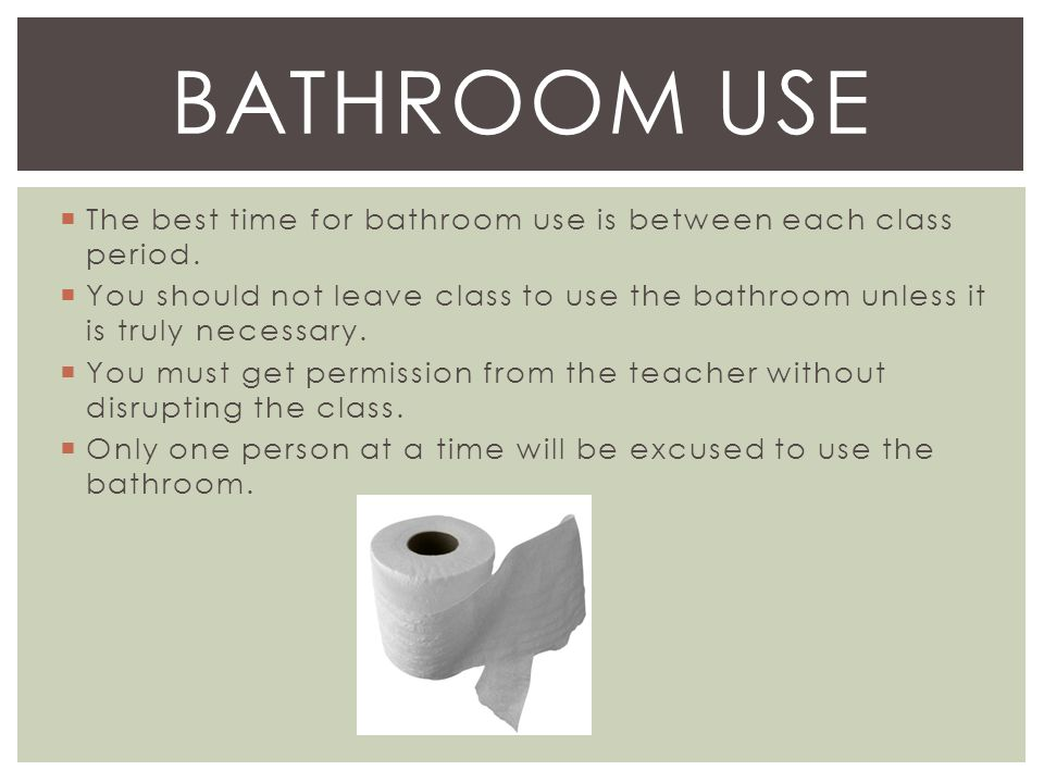  The best time for bathroom use is between each class period.