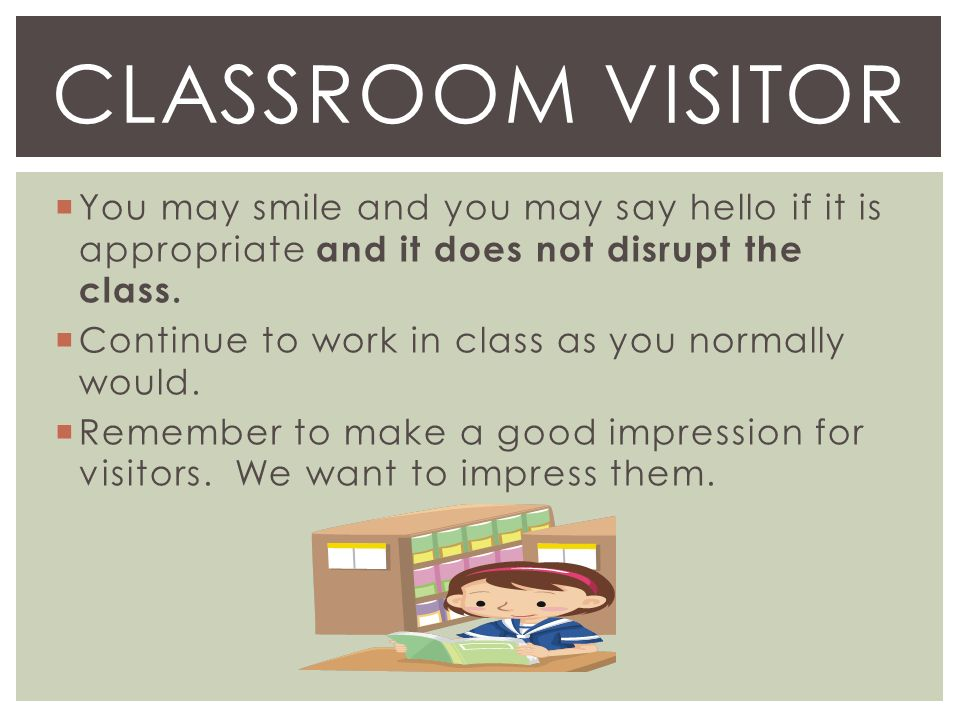  You may smile and you may say hello if it is appropriate and it does not disrupt the class.