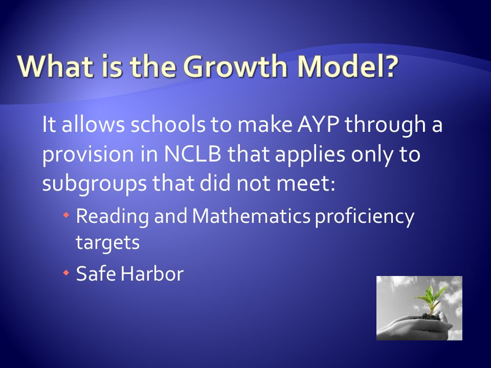 It allows schools to make AYP through a provision in NCLB that applies only to subgroups that did not meet:  Reading and Mathematics proficiency targets  Safe Harbor