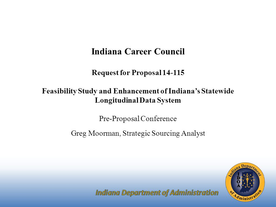 Indiana Career Council Request for Proposal Feasibility Study and Enhancement of Indiana's Statewide Longitudinal Data System Pre-Proposal Conference Greg Moorman, Strategic Sourcing Analyst