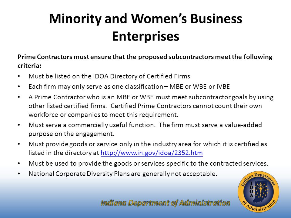 Minority and Women's Business Enterprises Prime Contractors must ensure that the proposed subcontractors meet the following criteria: Must be listed on the IDOA Directory of Certified Firms Each firm may only serve as one classification – MBE or WBE or IVBE A Prime Contractor who is an MBE or WBE must meet subcontractor goals by using other listed certified firms.