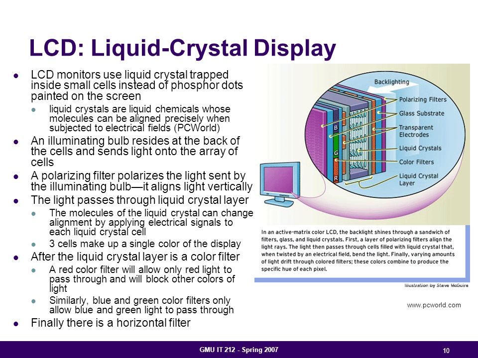 GMU IT 212 - Spring 2007 10 LCD: Liquid-Crystal Display LCD monitors use liquid crystal trapped inside small cells instead of phosphor dots painted on the screen liquid crystals are liquid chemicals whose molecules can be aligned precisely when subjected to electrical fields (PCWorld) An illuminating bulb resides at the back of the cells and sends light onto the array of cells A polarizing filter polarizes the light sent by the illuminating bulb—it aligns light vertically The light passes through liquid crystal layer The molecules of the liquid crystal can change alignment by applying electrical signals to each liquid crystal cell 3 cells make up a single color of the display After the liquid crystal layer is a color filter A red color filter will allow only red light to pass through and will block other colors of light Similarly, blue and green color filters only allow blue and green light to pass through Finally there is a horizontal filter www.pcworld.com