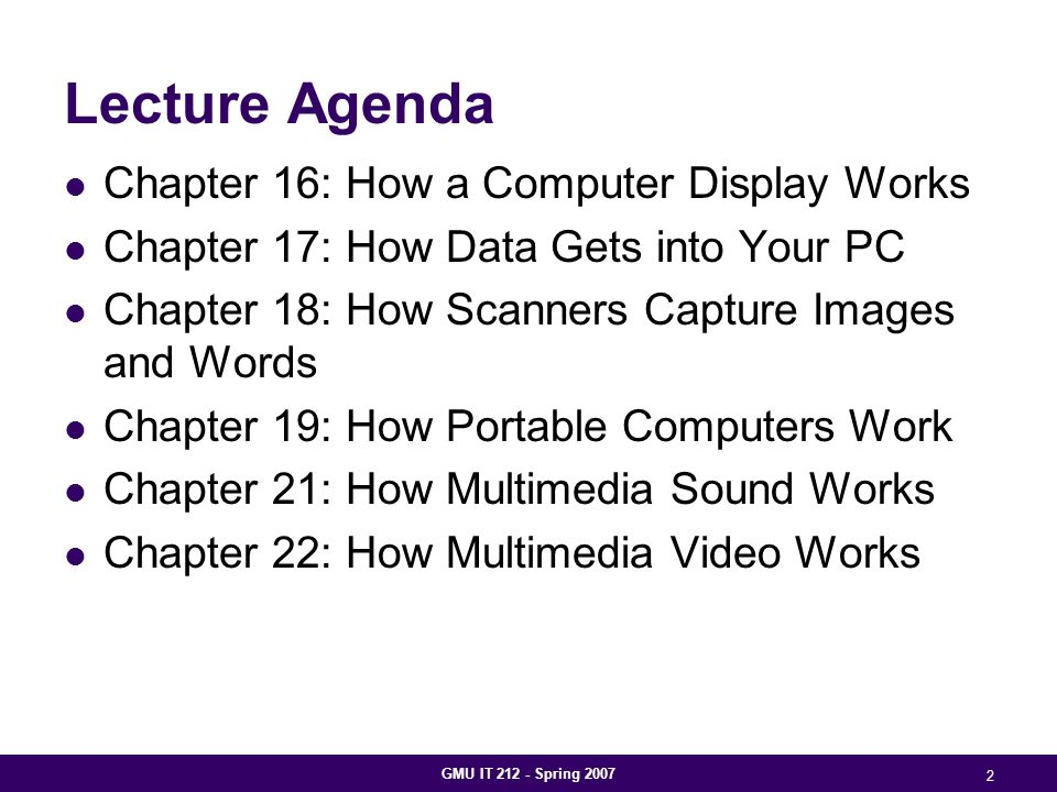 GMU IT 212 - Spring 2007 2 Lecture Agenda Chapter 16: How a Computer Display Works Chapter 17: How Data Gets into Your PC Chapter 18: How Scanners Capture Images and Words Chapter 19: How Portable Computers Work Chapter 21: How Multimedia Sound Works Chapter 22: How Multimedia Video Works
