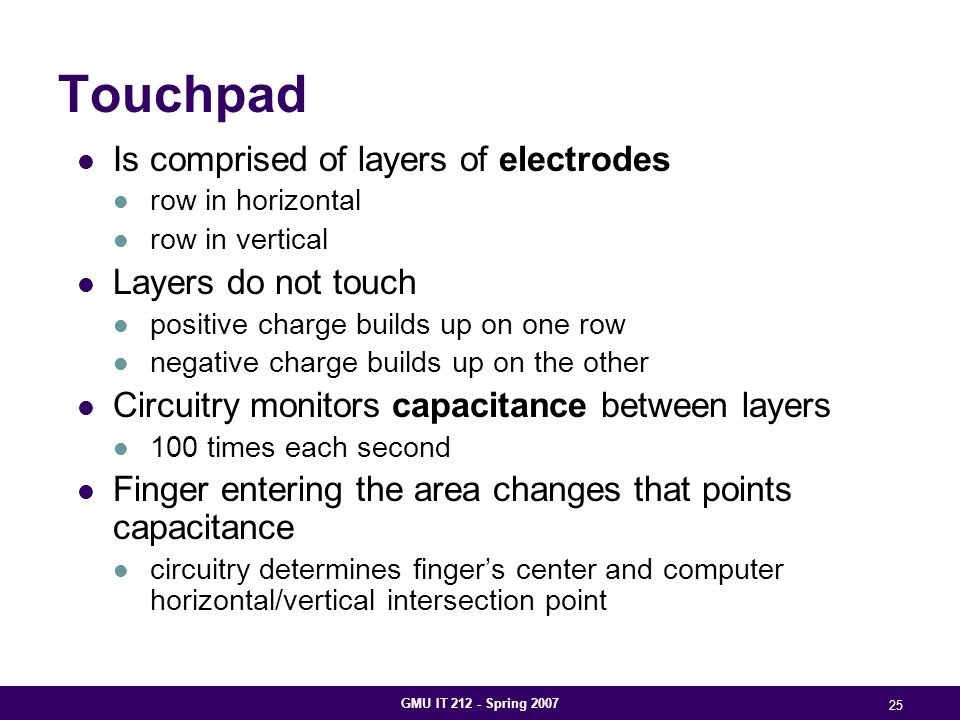GMU IT 212 - Spring 2007 25 Touchpad Is comprised of layers of electrodes row in horizontal row in vertical Layers do not touch positive charge builds up on one row negative charge builds up on the other Circuitry monitors capacitance between layers 100 times each second Finger entering the area changes that points capacitance circuitry determines finger's center and computer horizontal/vertical intersection point
