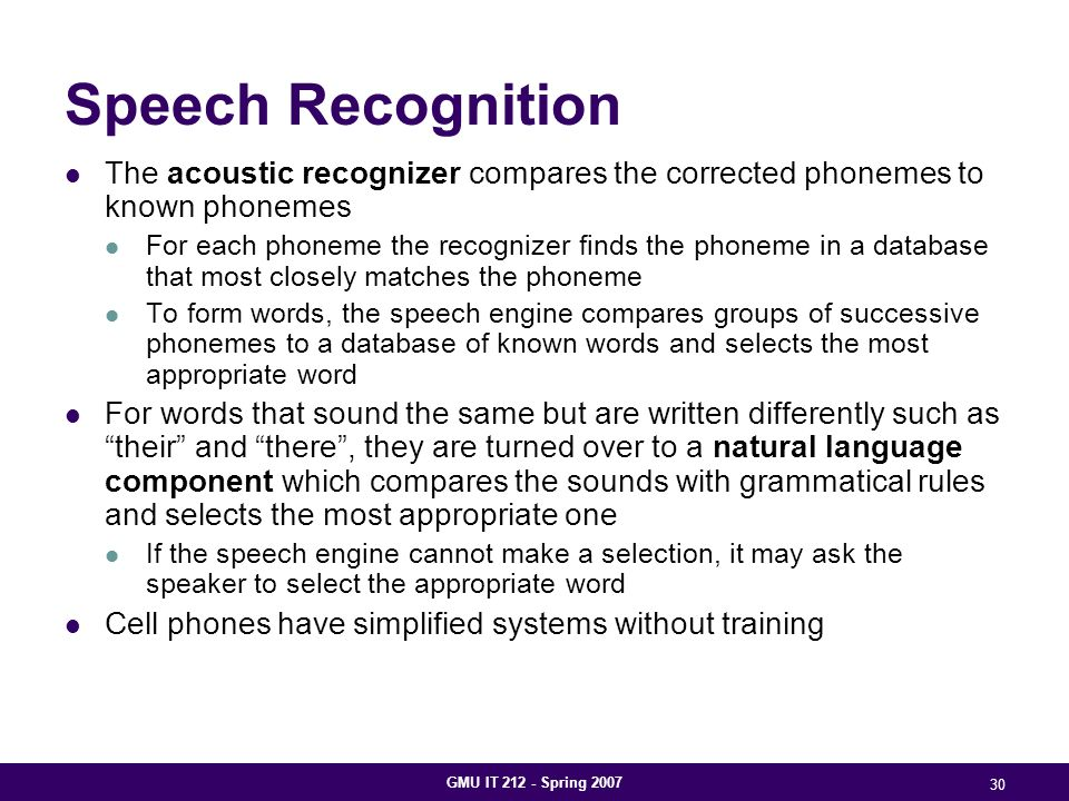 GMU IT 212 - Spring 2007 30 Speech Recognition The acoustic recognizer compares the corrected phonemes to known phonemes For each phoneme the recognizer finds the phoneme in a database that most closely matches the phoneme To form words, the speech engine compares groups of successive phonemes to a database of known words and selects the most appropriate word For words that sound the same but are written differently such as their and there , they are turned over to a natural language component which compares the sounds with grammatical rules and selects the most appropriate one If the speech engine cannot make a selection, it may ask the speaker to select the appropriate word Cell phones have simplified systems without training
