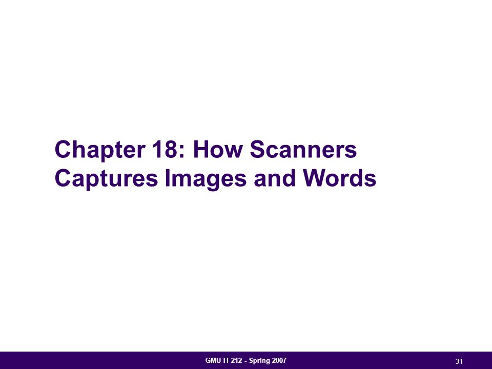GMU IT 212 - Spring 2007 31 Chapter 18: How Scanners Captures Images and Words