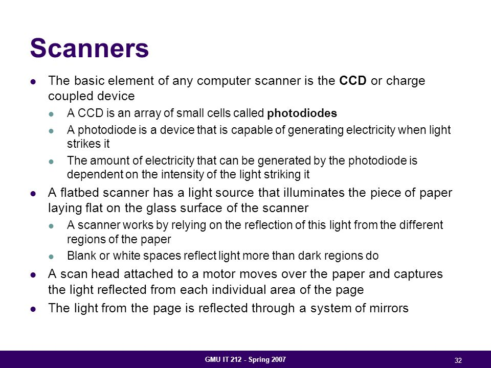 GMU IT 212 - Spring 2007 32 Scanners The basic element of any computer scanner is the CCD or charge coupled device A CCD is an array of small cells called photodiodes A photodiode is a device that is capable of generating electricity when light strikes it The amount of electricity that can be generated by the photodiode is dependent on the intensity of the light striking it A flatbed scanner has a light source that illuminates the piece of paper laying flat on the glass surface of the scanner A scanner works by relying on the reflection of this light from the different regions of the paper Blank or white spaces reflect light more than dark regions do A scan head attached to a motor moves over the paper and captures the light reflected from each individual area of the page The light from the page is reflected through a system of mirrors