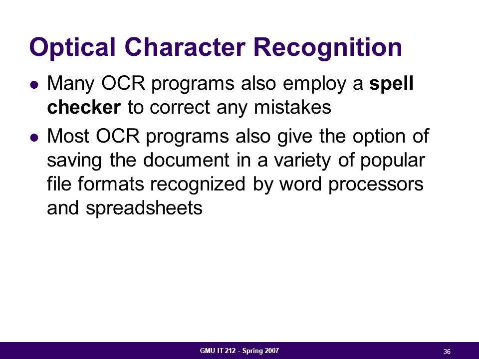 GMU IT 212 - Spring 2007 36 Optical Character Recognition Many OCR programs also employ a spell checker to correct any mistakes Most OCR programs also give the option of saving the document in a variety of popular file formats recognized by word processors and spreadsheets