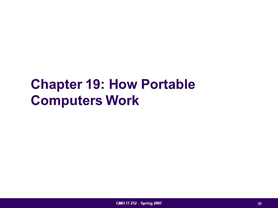GMU IT 212 - Spring 2007 39 Chapter 19: How Portable Computers Work