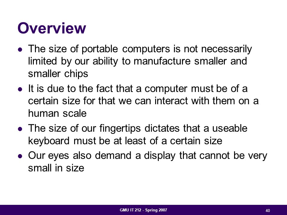 GMU IT 212 - Spring 2007 40 Overview The size of portable computers is not necessarily limited by our ability to manufacture smaller and smaller chips It is due to the fact that a computer must be of a certain size for that we can interact with them on a human scale The size of our fingertips dictates that a useable keyboard must be at least of a certain size Our eyes also demand a display that cannot be very small in size