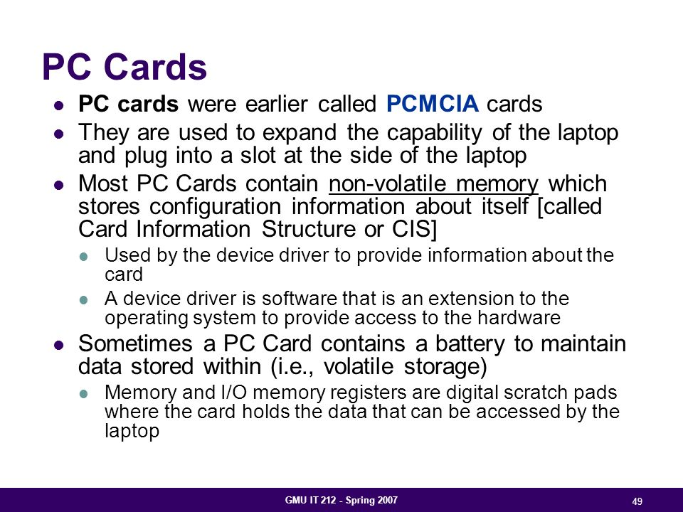 GMU IT 212 - Spring 2007 49 PC Cards PC cards were earlier called PCMCIA cards They are used to expand the capability of the laptop and plug into a slot at the side of the laptop Most PC Cards contain non-volatile memory which stores configuration information about itself [called Card Information Structure or CIS] Used by the device driver to provide information about the card A device driver is software that is an extension to the operating system to provide access to the hardware Sometimes a PC Card contains a battery to maintain data stored within (i.e., volatile storage) Memory and I/O memory registers are digital scratch pads where the card holds the data that can be accessed by the laptop