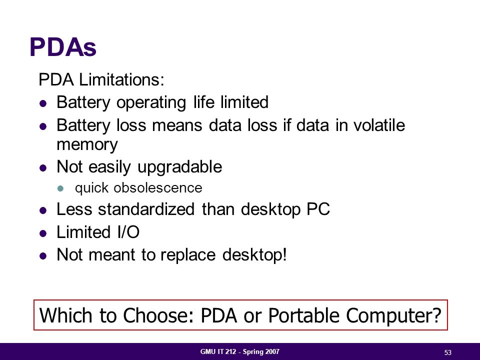 GMU IT 212 - Spring 2007 53 PDAs PDA Limitations: Battery operating life limited Battery loss means data loss if data in volatile memory Not easily upgradable quick obsolescence Less standardized than desktop PC Limited I/O Not meant to replace desktop.