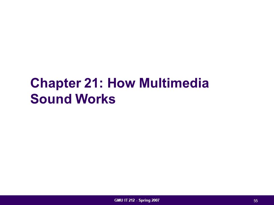 GMU IT 212 - Spring 2007 55 Chapter 21: How Multimedia Sound Works