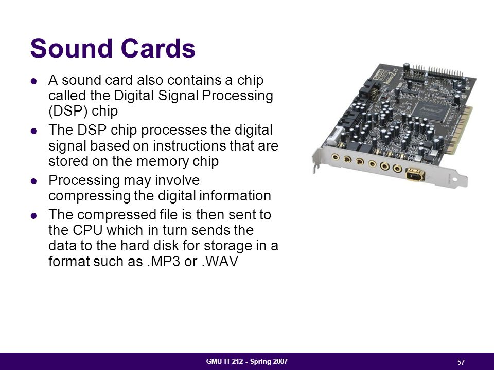 GMU IT 212 - Spring 2007 57 Sound Cards A sound card also contains a chip called the Digital Signal Processing (DSP) chip The DSP chip processes the digital signal based on instructions that are stored on the memory chip Processing may involve compressing the digital information The compressed file is then sent to the CPU which in turn sends the data to the hard disk for storage in a format such as.MP3 or.WAV