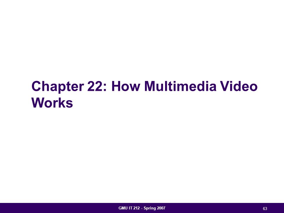 GMU IT 212 - Spring 2007 63 Chapter 22: How Multimedia Video Works