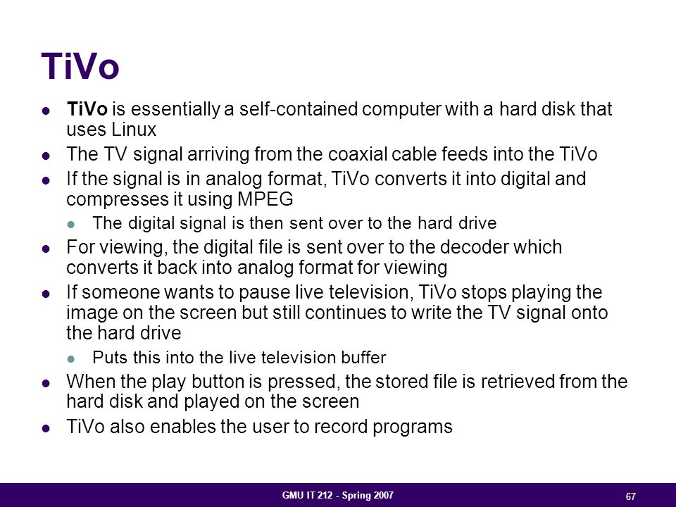 GMU IT 212 - Spring 2007 67 TiVo TiVo is essentially a self-contained computer with a hard disk that uses Linux The TV signal arriving from the coaxial cable feeds into the TiVo If the signal is in analog format, TiVo converts it into digital and compresses it using MPEG The digital signal is then sent over to the hard drive For viewing, the digital file is sent over to the decoder which converts it back into analog format for viewing If someone wants to pause live television, TiVo stops playing the image on the screen but still continues to write the TV signal onto the hard drive Puts this into the live television buffer When the play button is pressed, the stored file is retrieved from the hard disk and played on the screen TiVo also enables the user to record programs