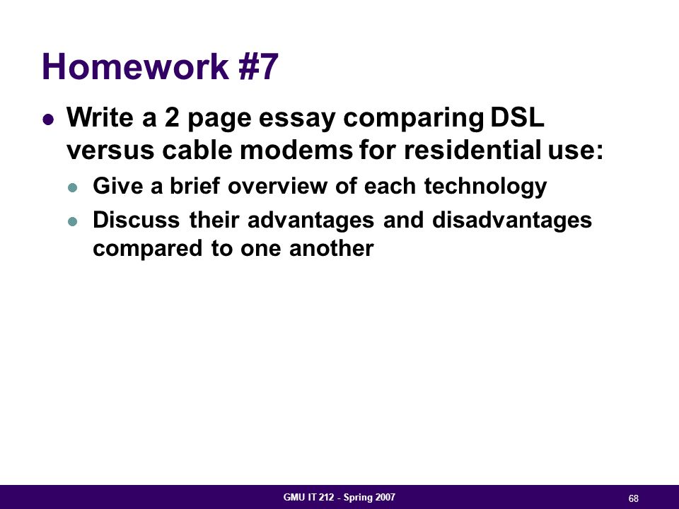 GMU IT 212 - Spring 2007 68 Homework #7 Write a 2 page essay comparing DSL versus cable modems for residential use: Give a brief overview of each technology Discuss their advantages and disadvantages compared to one another