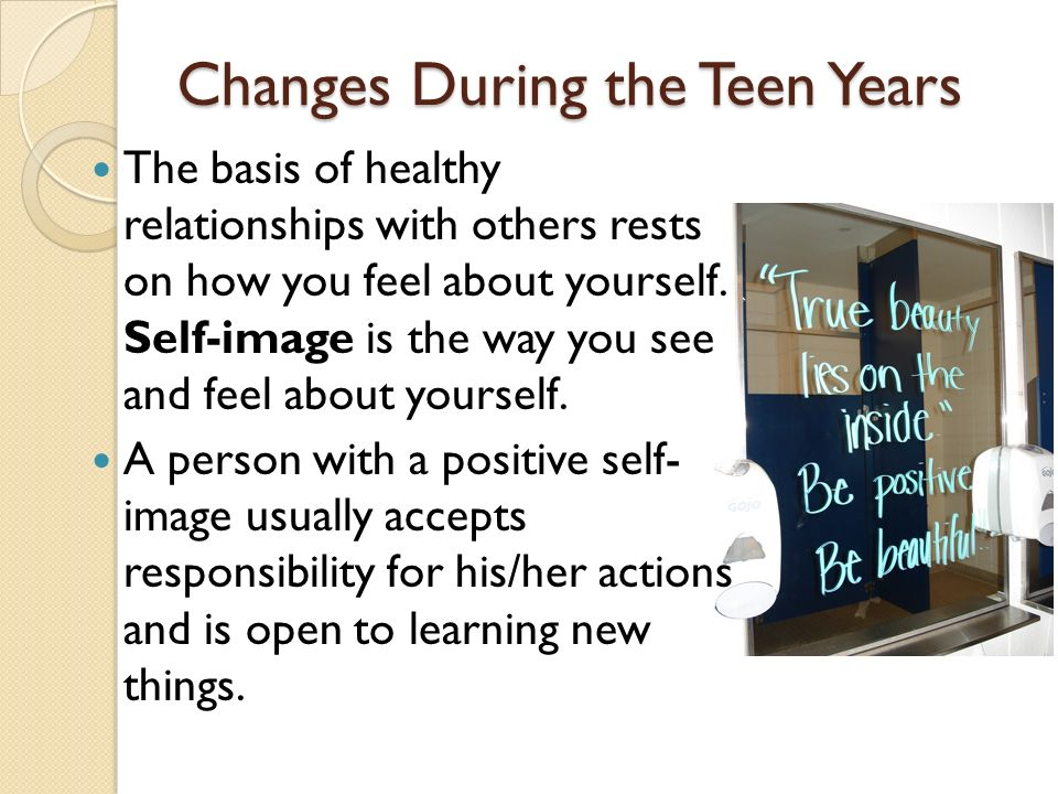 Changes During the Teen Years The basis of healthy relationships with others rests on how you feel about yourself.
