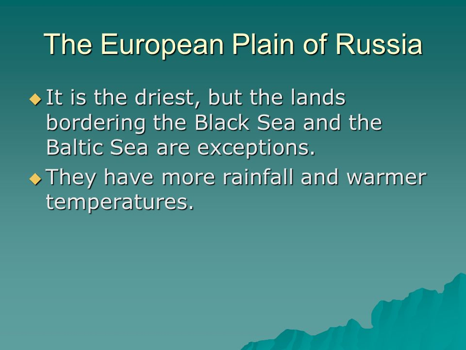 The European Plain of Russia  It is the driest, but the lands bordering the Black Sea and the Baltic Sea are exceptions.