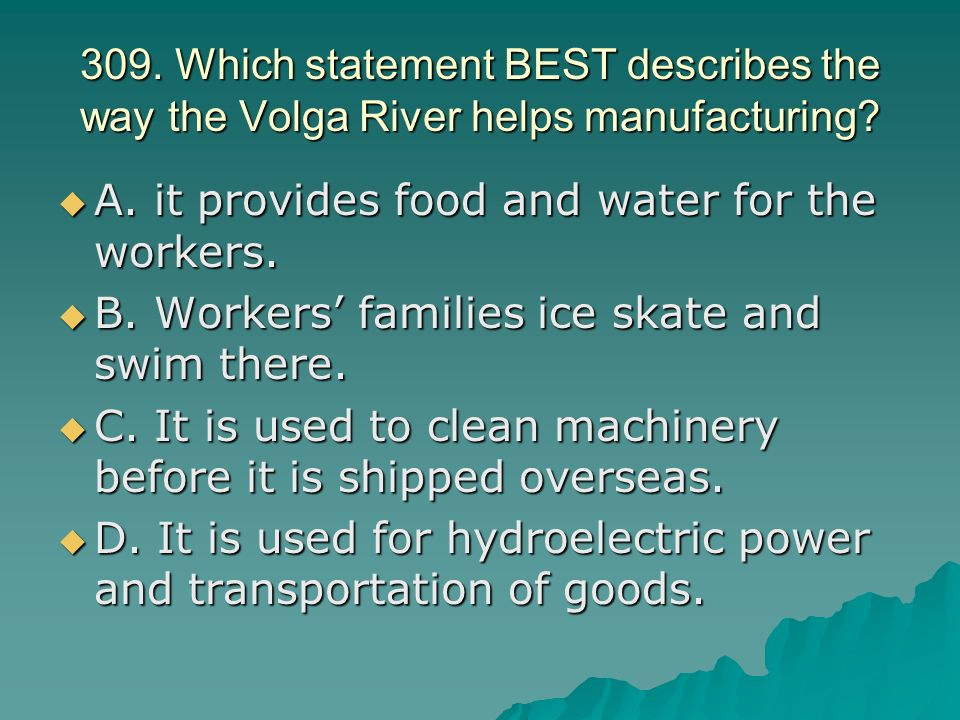 309. Which statement BEST describes the way the Volga River helps manufacturing.