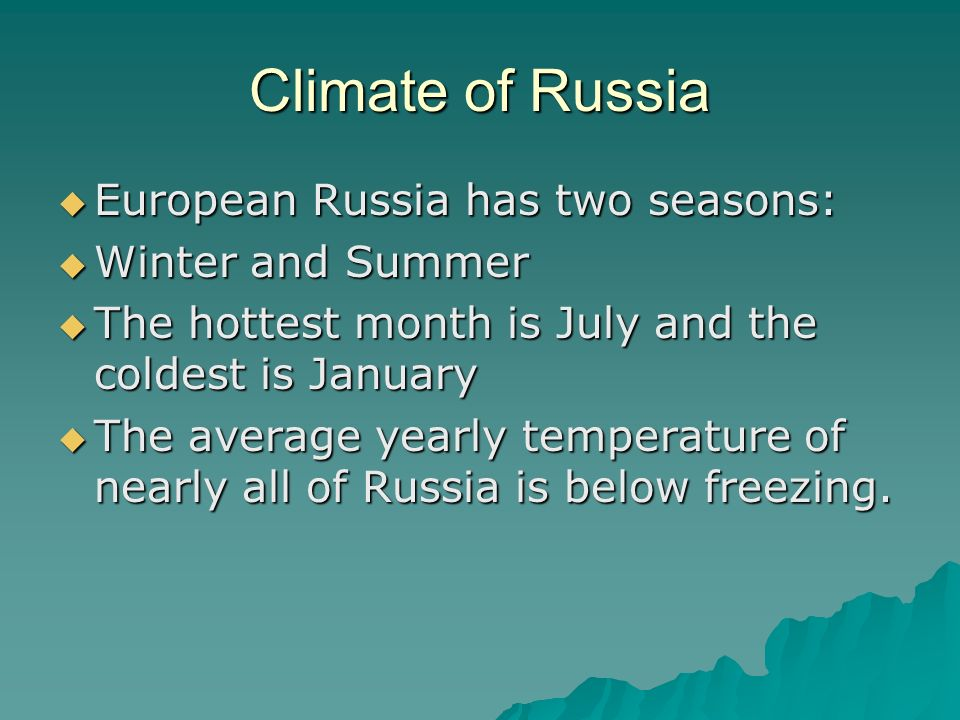 Climate of Russia  European Russia has two seasons:  Winter and Summer  The hottest month is July and the coldest is January  The average yearly temperature of nearly all of Russia is below freezing.