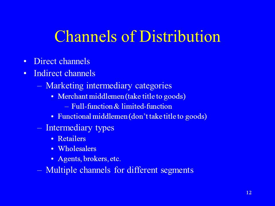 12 Channels of Distribution Direct channels Indirect channels –Marketing intermediary categories Merchant middlemen (take title to goods) –Full-function & limited-function Functional middlemen (don't take title to goods) –Intermediary types Retailers Wholesalers Agents, brokers, etc.