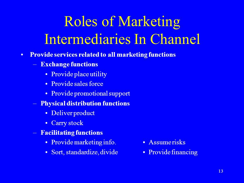 13 Roles of Marketing Intermediaries In Channel Provide services related to all marketing functions –Exchange functions Provide place utility Provide sales force Provide promotional support –Physical distribution functions Deliver product Carry stock –Facilitating functions Provide marketing info.