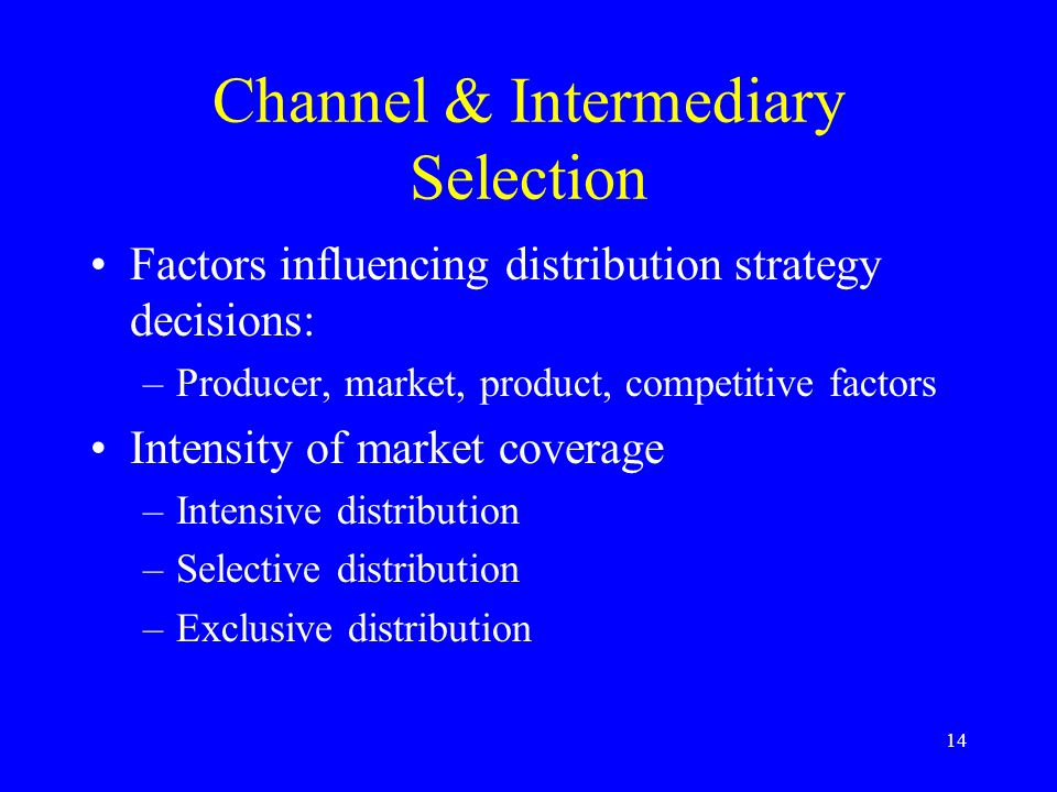 14 Channel & Intermediary Selection Factors influencing distribution strategy decisions: –Producer, market, product, competitive factors Intensity of market coverage –Intensive distribution –Selective distribution –Exclusive distribution
