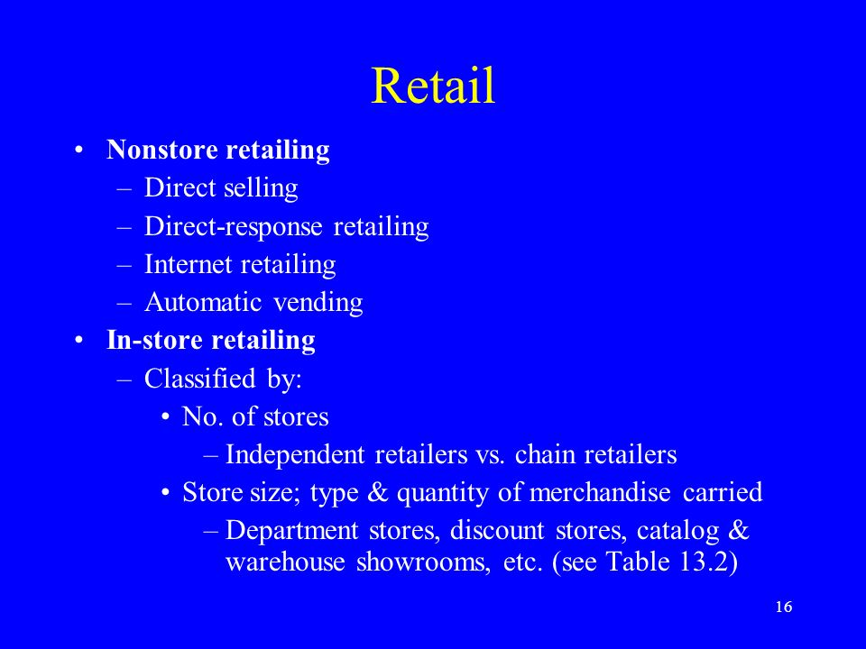 16 Retail Nonstore retailing –Direct selling –Direct-response retailing –Internet retailing –Automatic vending In-store retailing –Classified by: No.