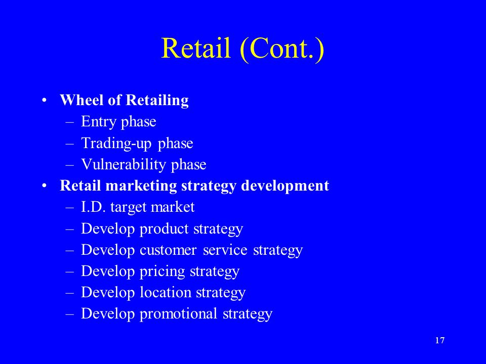 17 Retail (Cont.) Wheel of Retailing –Entry phase –Trading-up phase –Vulnerability phase Retail marketing strategy development –I.D.