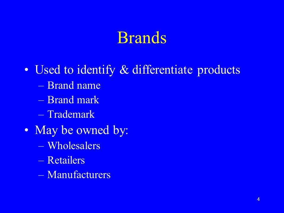 4 Brands Used to identify & differentiate products –Brand name –Brand mark –Trademark May be owned by: –Wholesalers –Retailers –Manufacturers