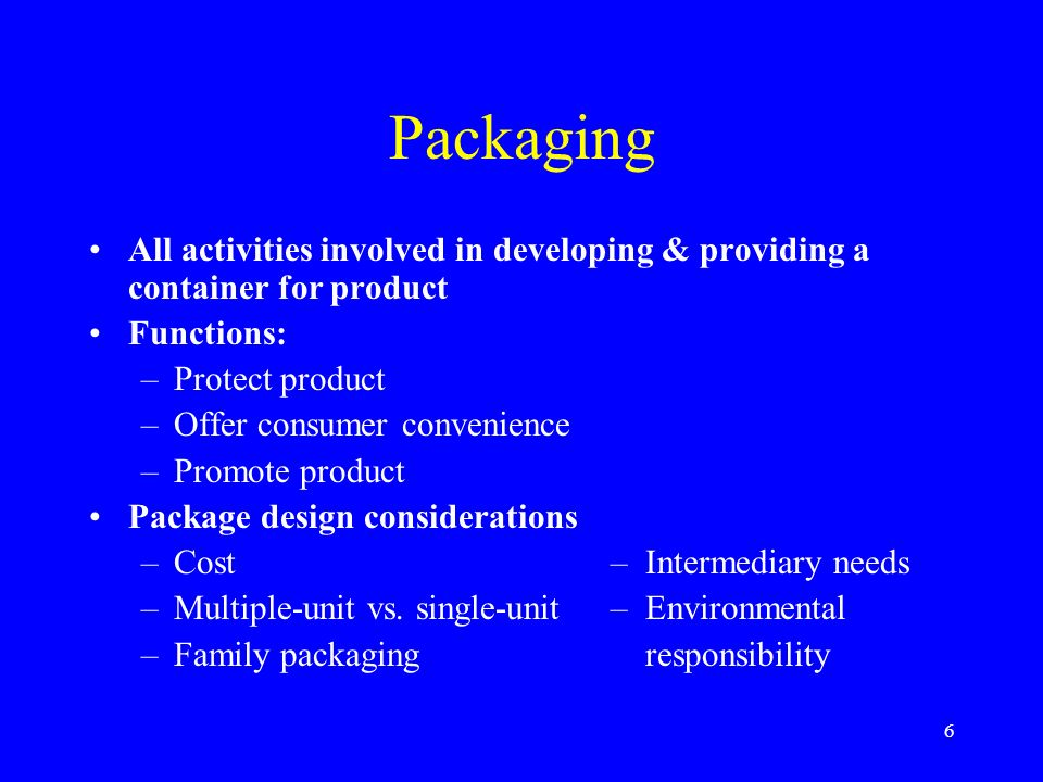 6 Packaging All activities involved in developing & providing a container for product Functions: –Protect product –Offer consumer convenience –Promote product Package design considerations –Cost– Intermediary needs –Multiple-unit vs.