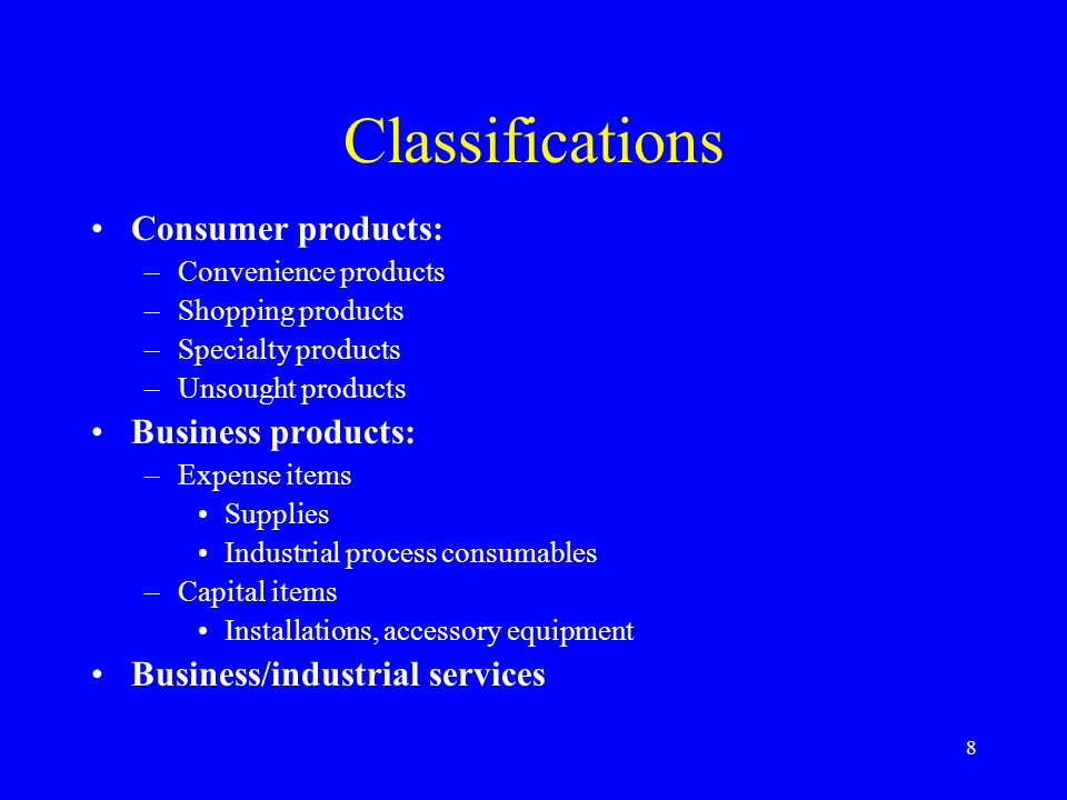 8 Classifications Consumer products: –Convenience products –Shopping products –Specialty products –Unsought products Business products: –Expense items Supplies Industrial process consumables –Capital items Installations, accessory equipment Business/industrial services