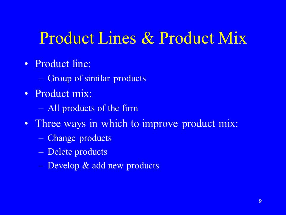 9 Product Lines & Product Mix Product line: –Group of similar products Product mix: –All products of the firm Three ways in which to improve product mix: –Change products –Delete products –Develop & add new products