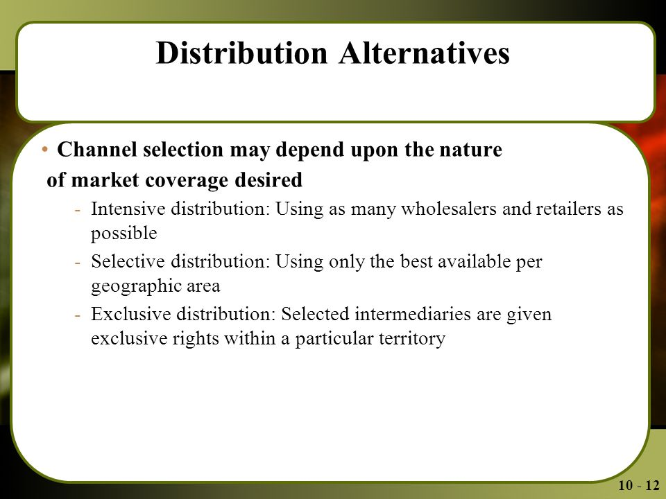 Distribution Alternatives Channel selection may depend upon the nature of market coverage desired -Intensive distribution: Using as many wholesalers and retailers as possible -Selective distribution: Using only the best available per geographic area -Exclusive distribution: Selected intermediaries are given exclusive rights within a particular territory