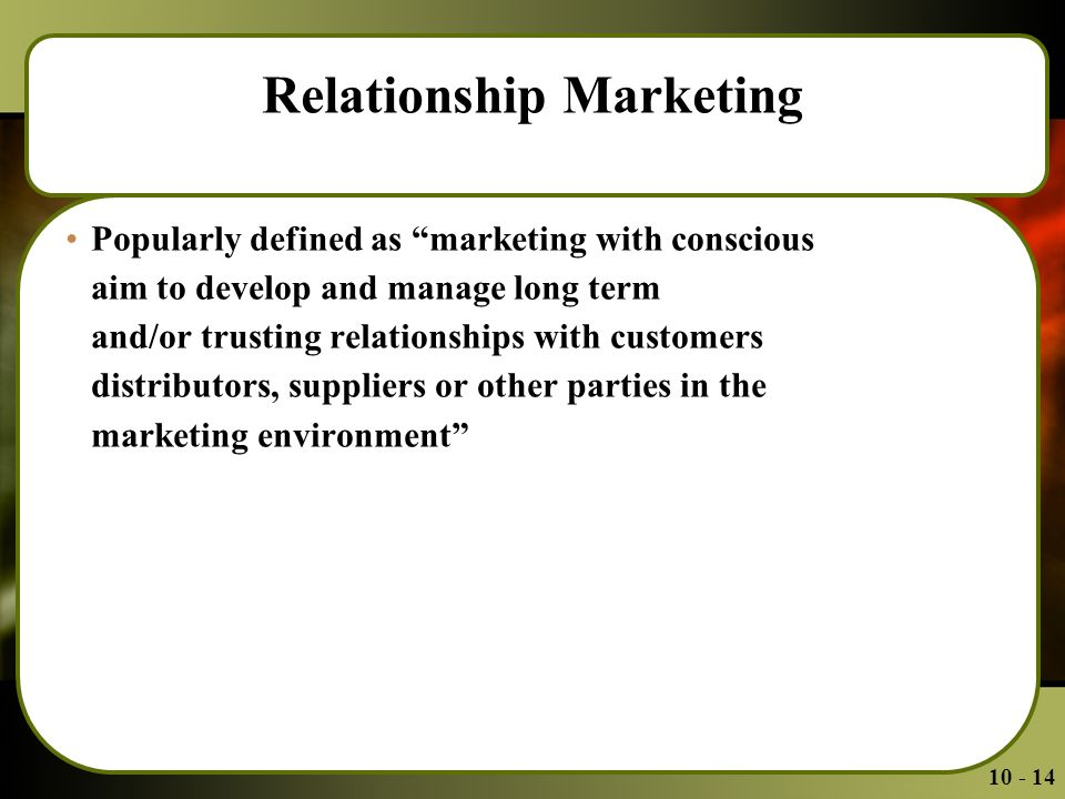 Relationship Marketing Popularly defined as marketing with conscious aim to develop and manage long term and/or trusting relationships with customers distributors, suppliers or other parties in the marketing environment