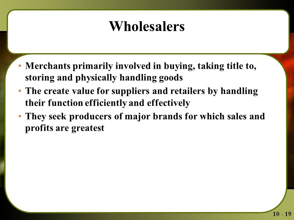 Wholesalers Merchants primarily involved in buying, taking title to, storing and physically handling goods The create value for suppliers and retailers by handling their function efficiently and effectively They seek producers of major brands for which sales and profits are greatest
