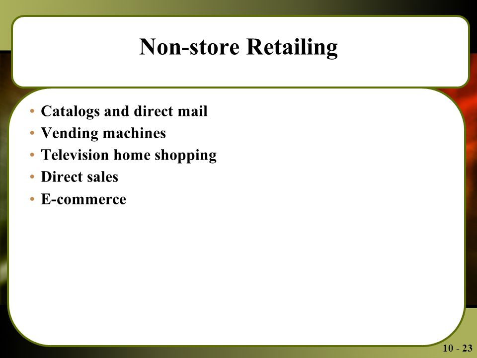 Non-store Retailing Catalogs and direct mail Vending machines Television home shopping Direct sales E-commerce
