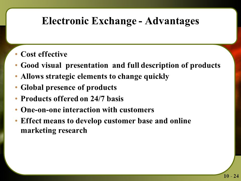 Electronic Exchange - Advantages Cost effective Good visual presentation and full description of products Allows strategic elements to change quickly Global presence of products Products offered on 24/7 basis One-on-one interaction with customers Effect means to develop customer base and online marketing research